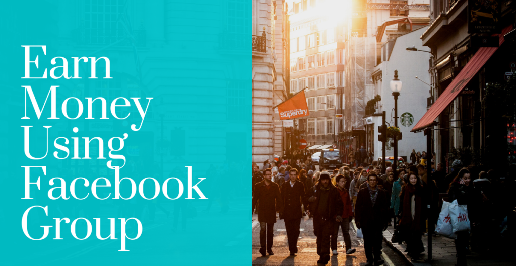 You can also make money using Facebook groups.